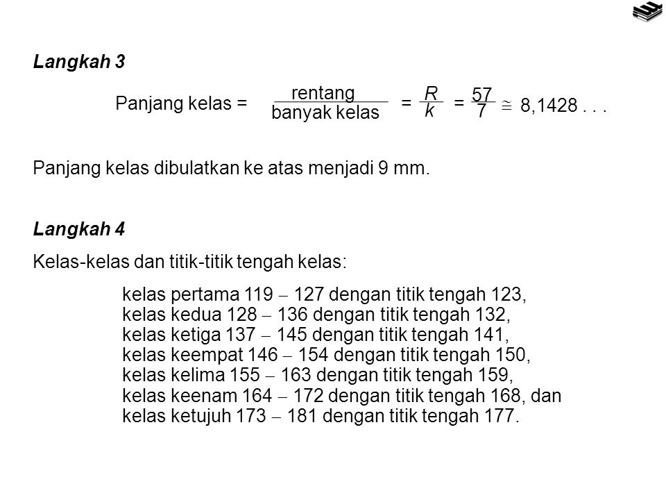 Langkah 3 Panjang kelas = rentang. banyak kelas. =  8,1428 . . . R. k. 7. 57. Panjang kelas dibulatkan ke atas menjadi 9 mm.