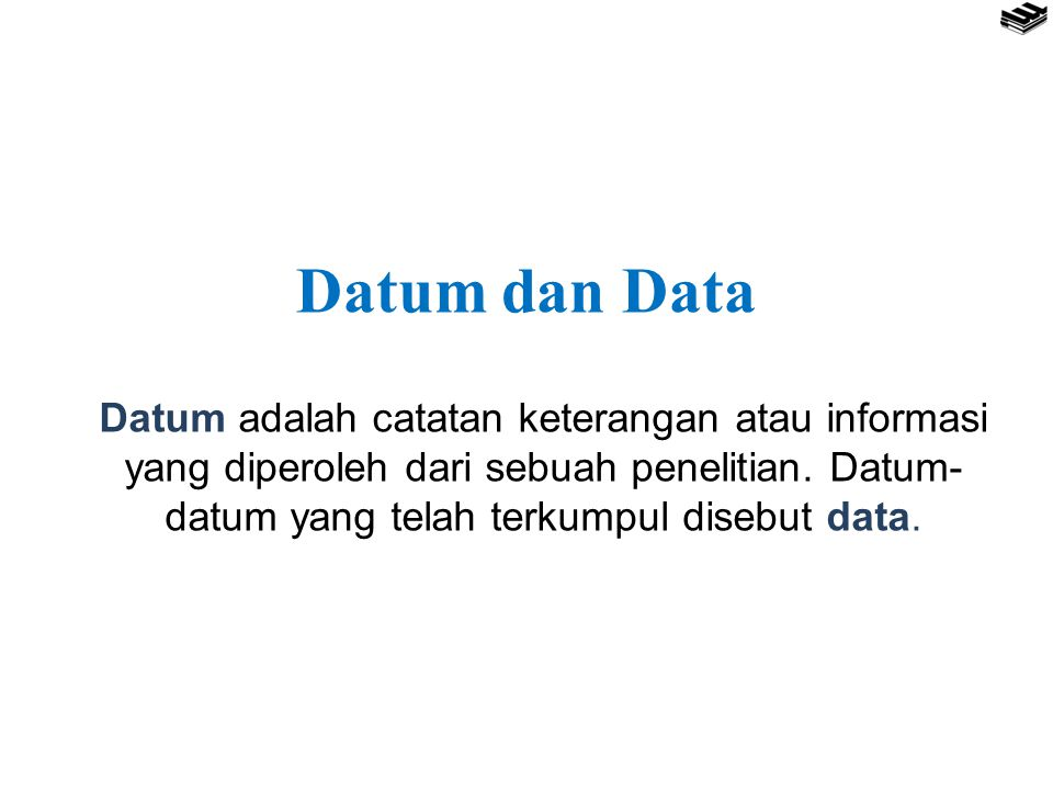Datum dan Data Datum adalah catatan keterangan atau informasi yang diperoleh dari sebuah penelitian.