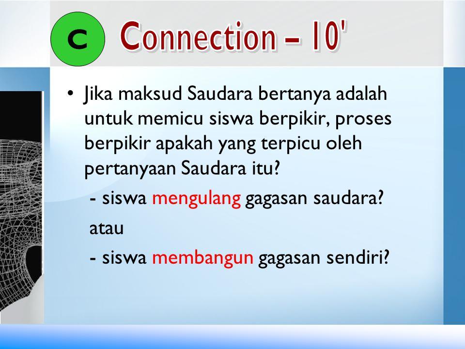 C Connection – 10 Jika maksud Saudara bertanya adalah untuk memicu siswa berpikir, proses berpikir apakah yang terpicu oleh pertanyaan Saudara itu