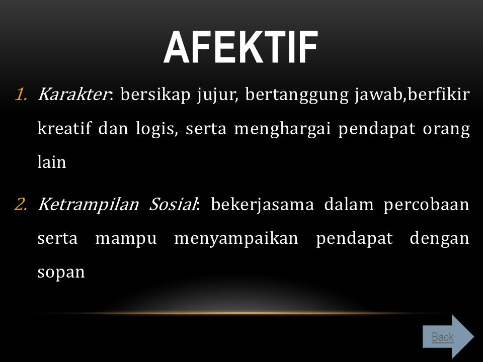 aFektif Karakter: bersikap jujur, bertanggung jawab,berfikir kreatif dan logis, serta menghargai pendapat orang lain.