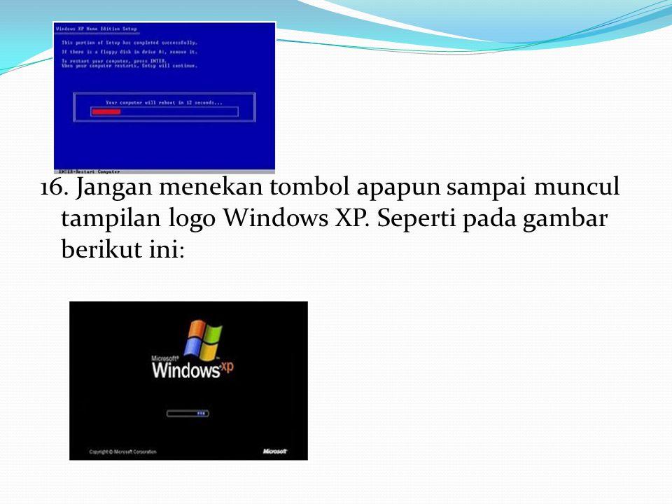 16. Jangan menekan tombol apapun sampai muncul tampilan logo Windows XP.