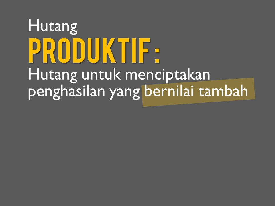 Produktif : Hutang Hutang untuk menciptakan