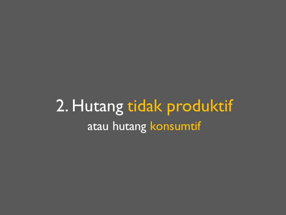 2. Hutang tidak produktif