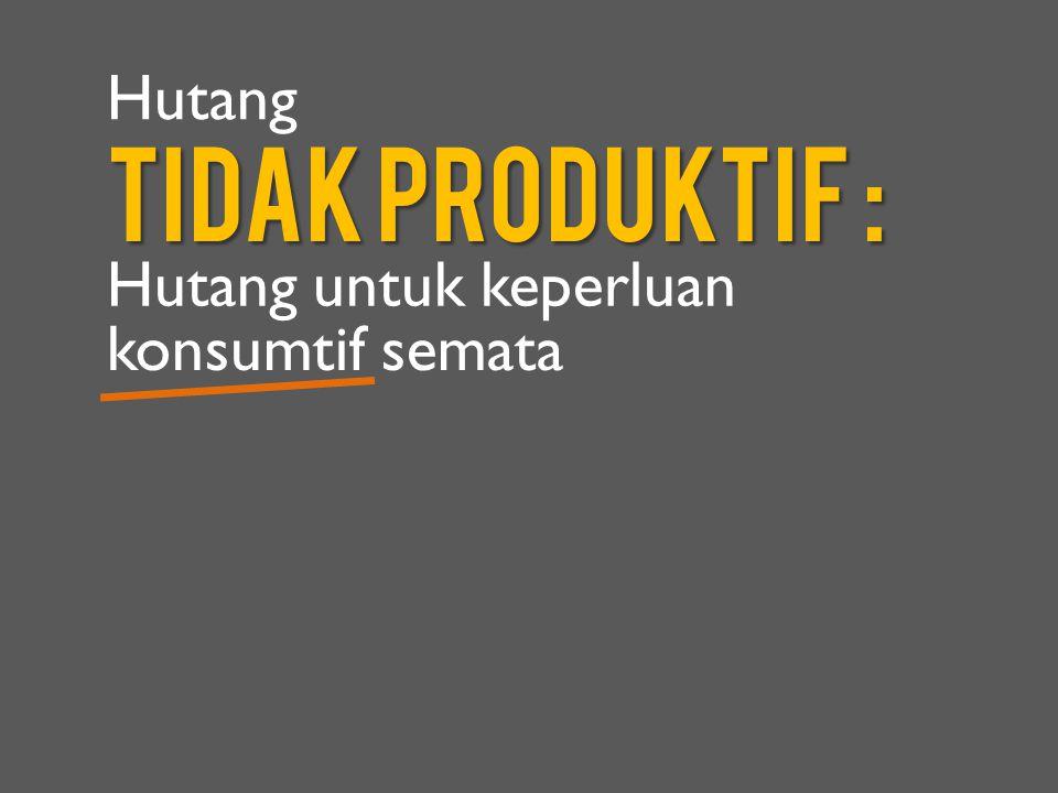 Hutang TIDak Produktif : Hutang untuk keperluan konsumtif semata