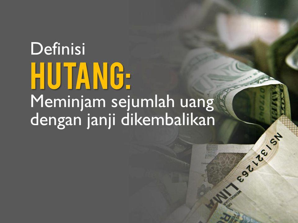Definisi Hutang: Meminjam sejumlah uang dengan janji dikembalikan