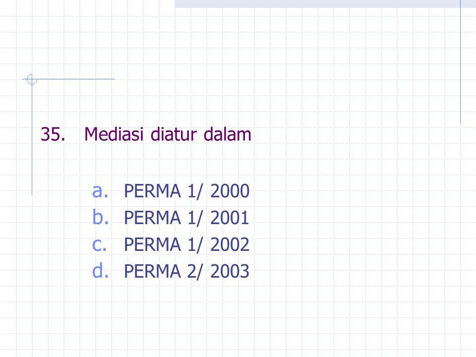 35. Mediasi diatur dalam PERMA 1/ 2000 PERMA 1/ 2001 PERMA 1/ 2002 PERMA 2/ 2003