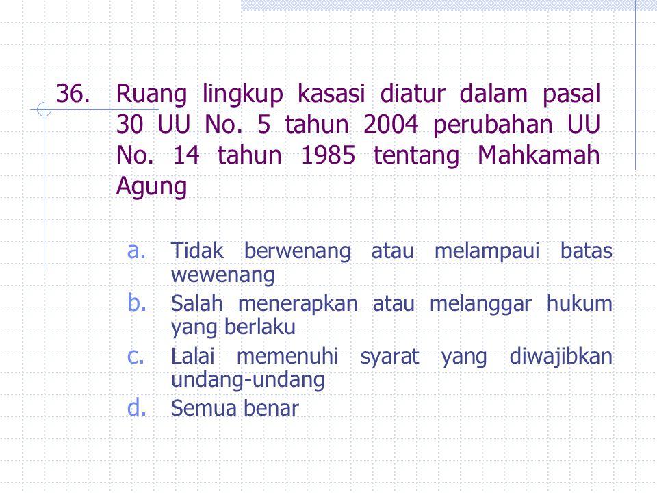 36. Ruang lingkup kasasi diatur dalam pasal 30 UU No