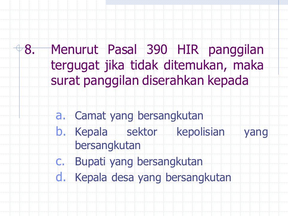8. Menurut Pasal 390 HIR panggilan tergugat jika tidak ditemukan, maka surat panggilan diserahkan kepada