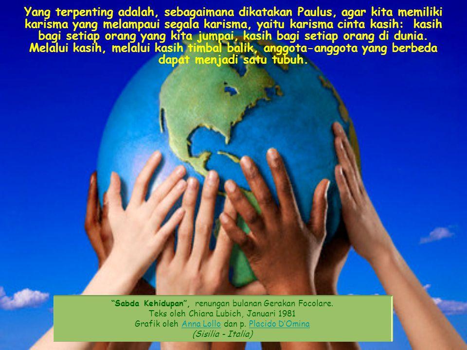 Yang terpenting adalah, sebagaimana dikatakan Paulus, agar kita memiliki karisma yang melampaui segala karisma, yaitu karisma cinta kasih: kasih bagi setiap orang yang kita jumpai, kasih bagi setiap orang di dunia. Melalui kasih, melalui kasih timbal balik, anggota-anggota yang berbeda dapat menjadi satu tubuh.
