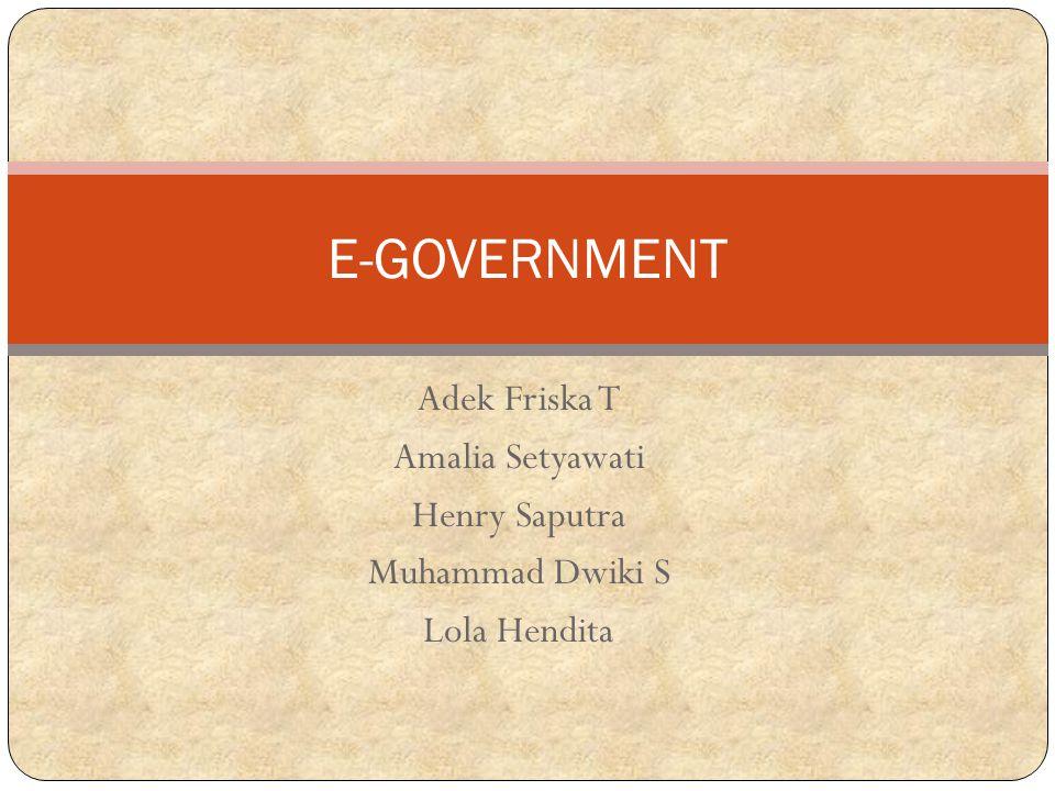 E-GOVERNMENT Adek Friska T Amalia Setyawati Henry Saputra