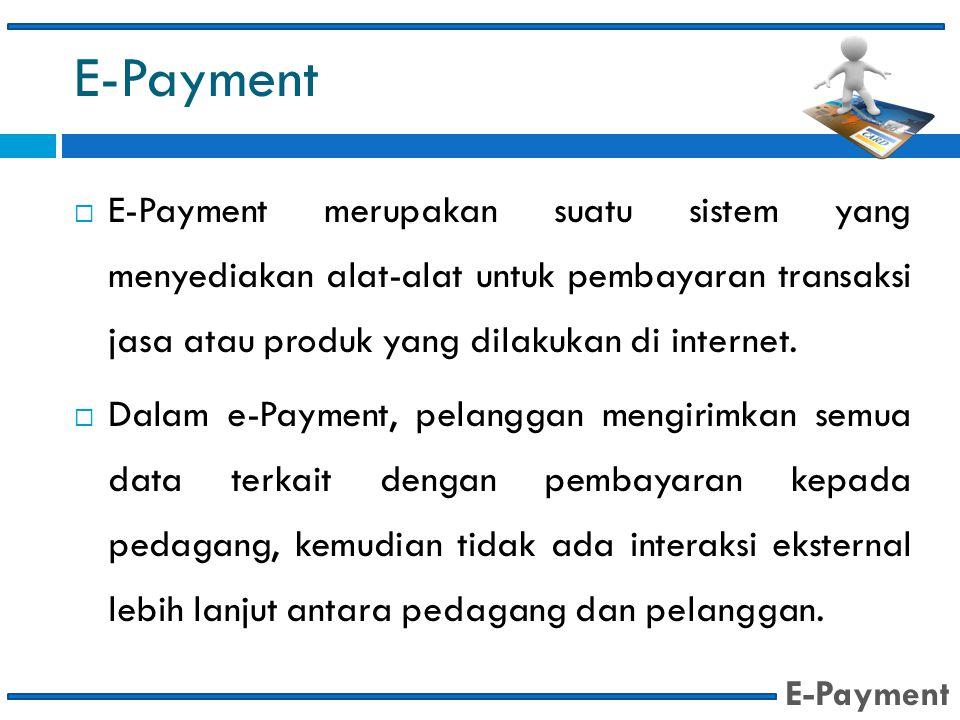 E-Payment E-Payment merupakan suatu sistem yang menyediakan alat-alat untuk pembayaran transaksi jasa atau produk yang dilakukan di internet.