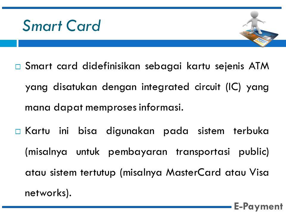Smart Card Smart card didefinisikan sebagai kartu sejenis ATM yang disatukan dengan integrated circuit (IC) yang mana dapat memproses informasi.
