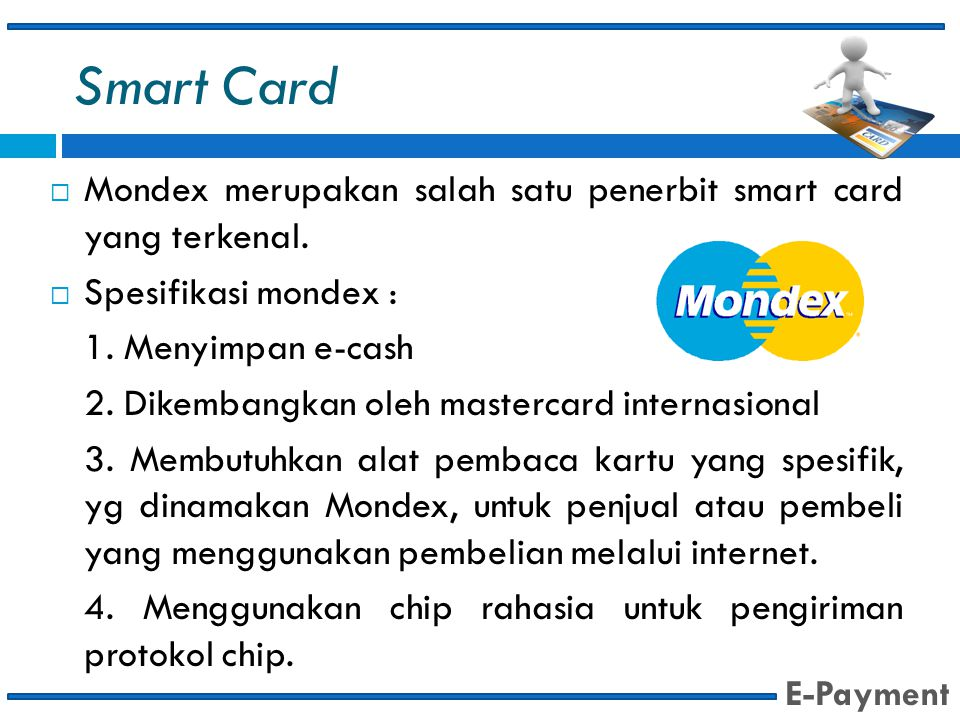 Smart Card Mondex merupakan salah satu penerbit smart card yang terkenal. Spesifikasi mondex : 1. Menyimpan e-cash.