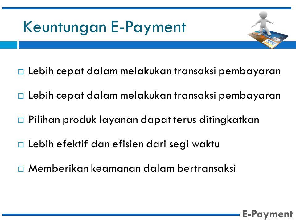 Keuntungan E-Payment Lebih cepat dalam melakukan transaksi pembayaran