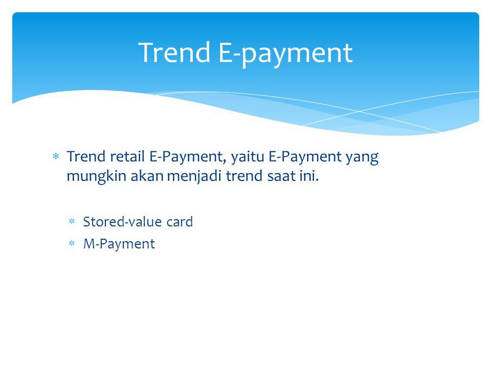 Trend E-payment Trend retail E-Payment, yaitu E-Payment yang mungkin akan menjadi trend saat ini. Stored-value card.