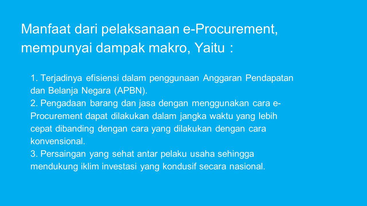 Manfaat dari pelaksanaan e-Procurement, mempunyai dampak makro, Yaitu :