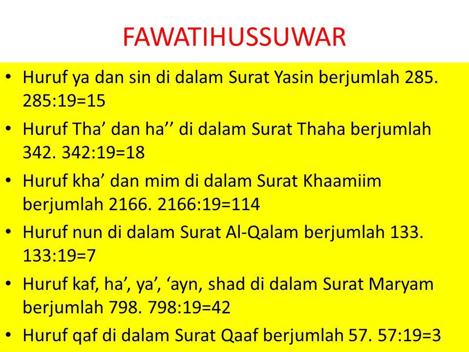 FAWATIHUSSUWAR Huruf ya dan sin di dalam Surat Yasin berjumlah 285. 285:19=15. Huruf Tha' dan ha'' di dalam Surat Thaha berjumlah 342. 342:19=18.