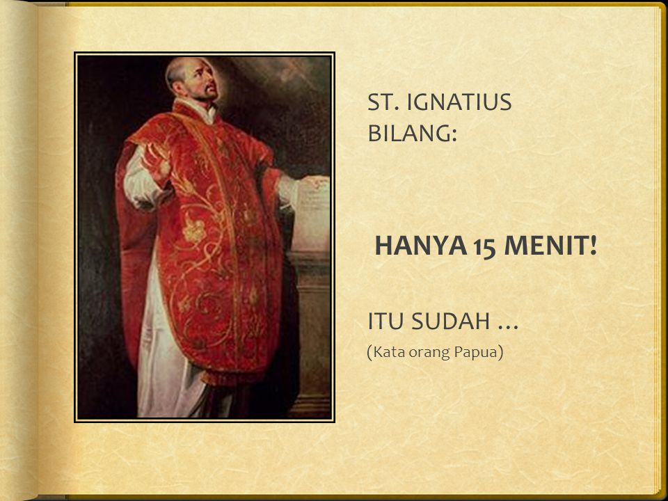 ST. IGNATIUS BILANG: HANYA 15 MENIT! ITU SUDAH … (Kata orang Papua)