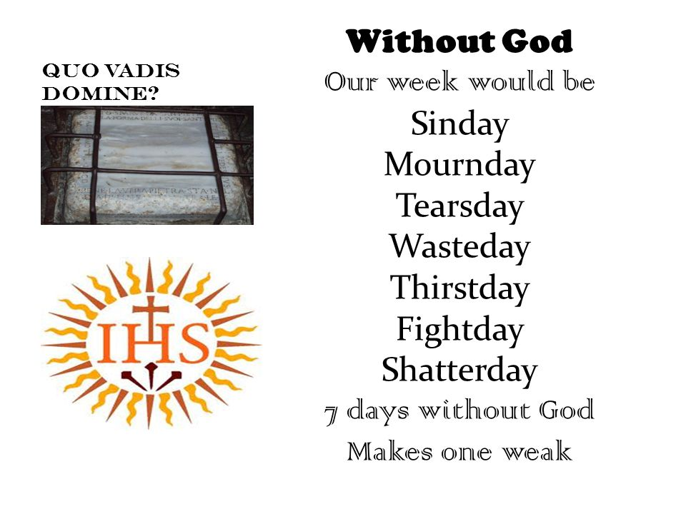Without God Our week would be Sinday Mournday Tearsday Wasteday Thirstday Fightday Shatterday 7 days without God Makes one weak