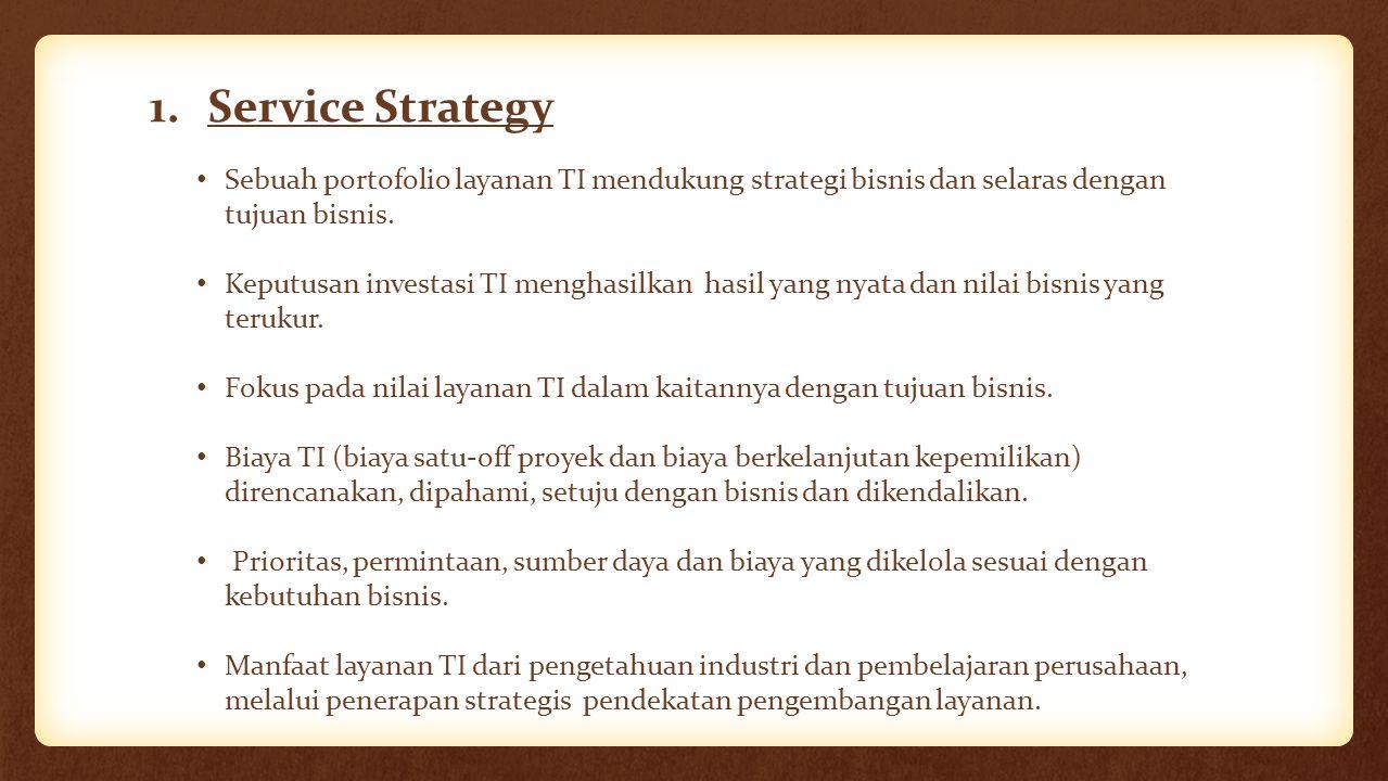 Service Strategy Sebuah portofolio layanan TI mendukung strategi bisnis dan selaras dengan tujuan bisnis.