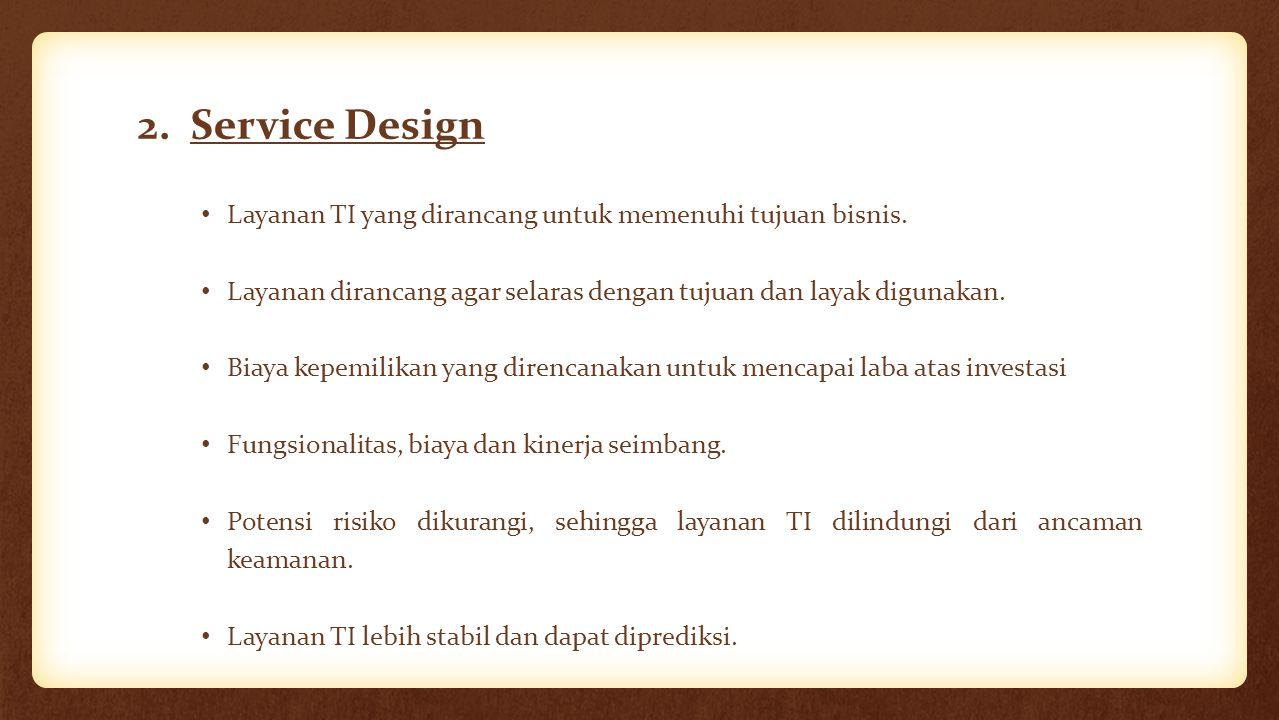 2. Service Design Layanan TI yang dirancang untuk memenuhi tujuan bisnis. Layanan dirancang agar selaras dengan tujuan dan layak digunakan.