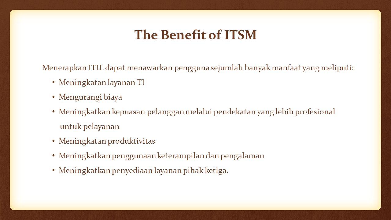 The Benefit of ITSM Menerapkan ITIL dapat menawarkan pengguna sejumlah banyak manfaat yang meliputi: