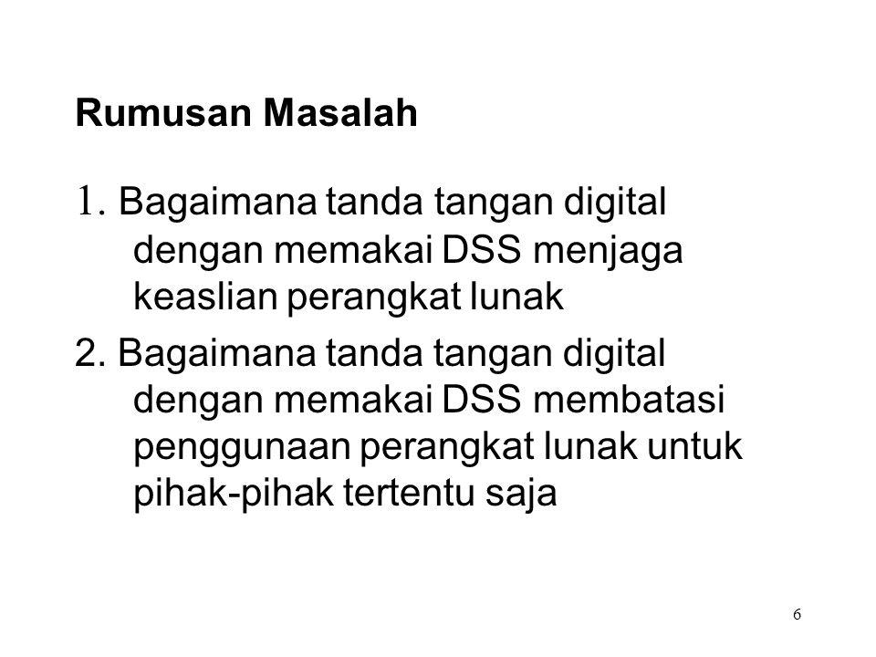 Rumusan Masalah 1. Bagaimana tanda tangan digital dengan memakai DSS menjaga keaslian perangkat lunak.