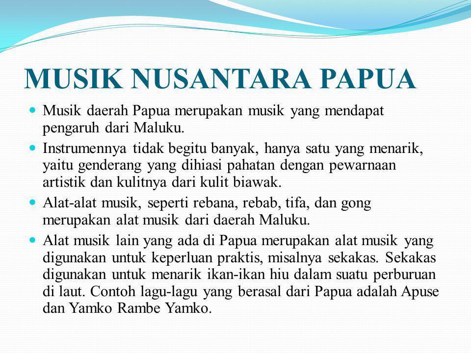 MUSIK NUSANTARA PAPUA Musik daerah Papua merupakan musik yang mendapat pengaruh dari Maluku.