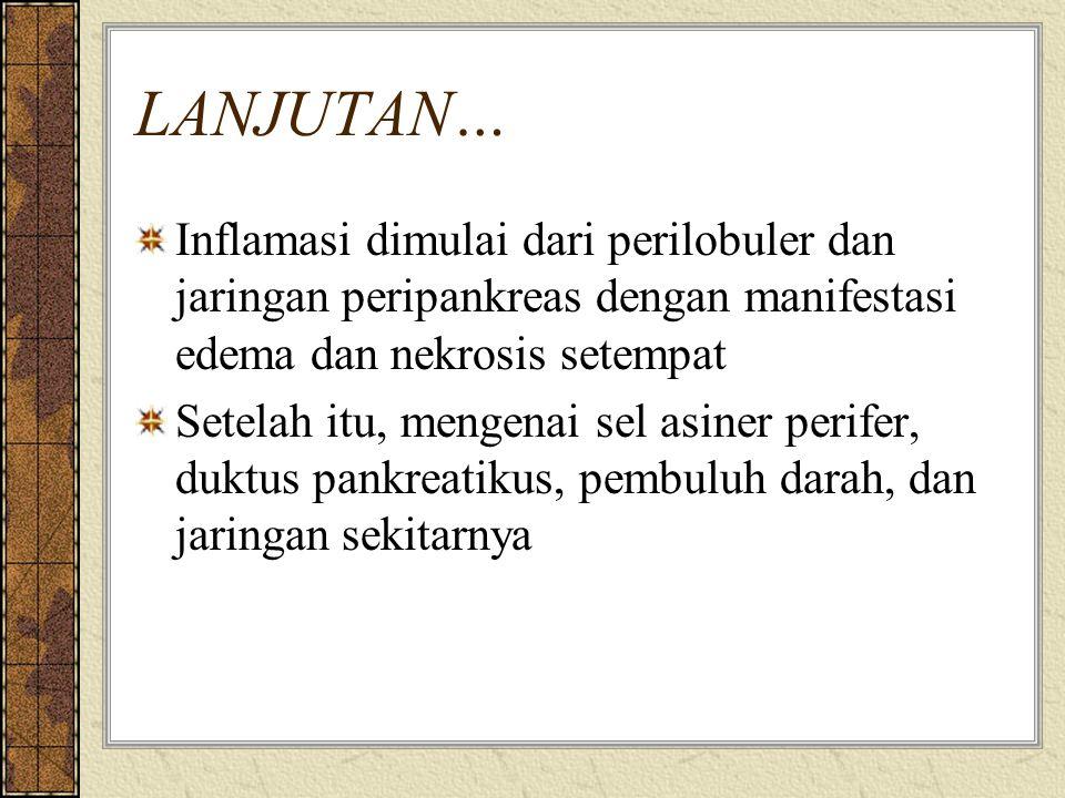 LANJUTAN… Inflamasi dimulai dari perilobuler dan jaringan peripankreas dengan manifestasi edema dan nekrosis setempat.