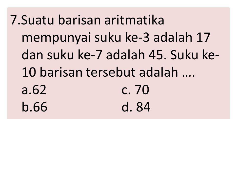7.Suatu barisan aritmatika mempunyai suku ke-3 adalah 17 dan suku ke-7 adalah 45.