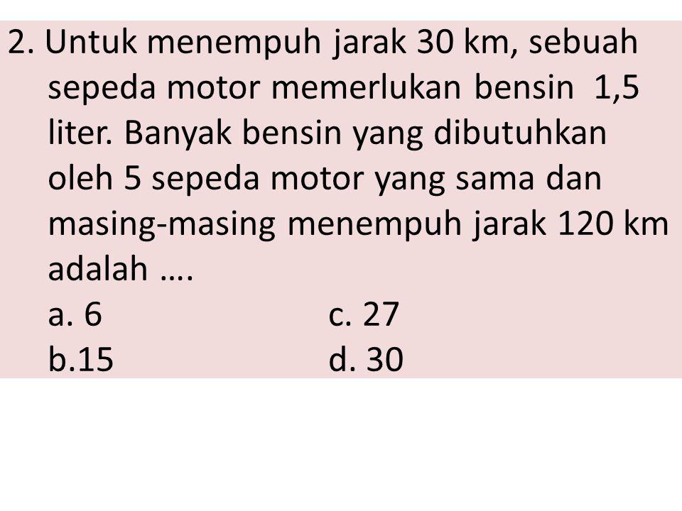 2. Untuk menempuh jarak 30 km, sebuah sepeda motor memerlukan bensin 1,5 liter.