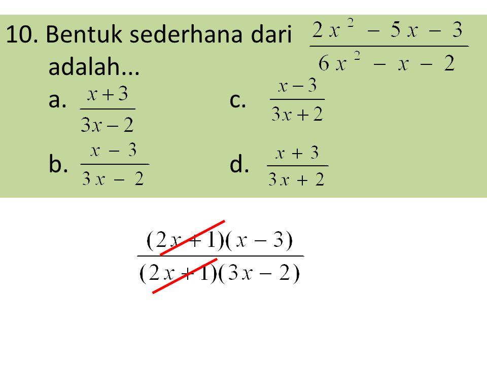 10. Bentuk sederhana dari adalah... a. c. b. d.