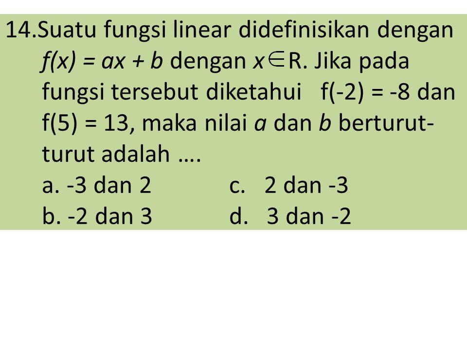 14. Suatu fungsi linear didefinisikan dengan f(x) = ax + b dengan x R