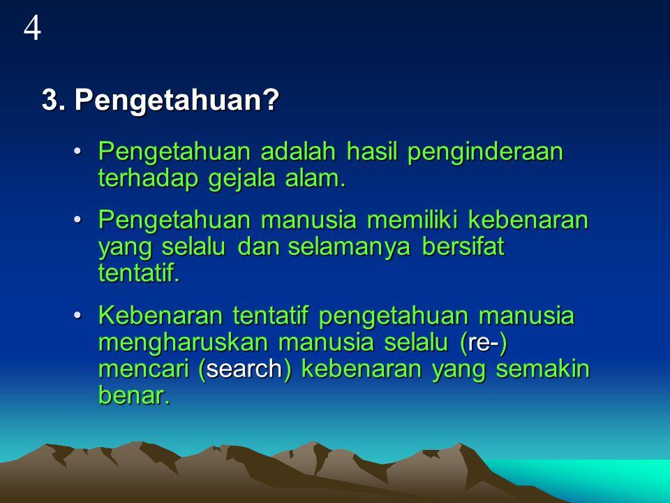 4 3. Pengetahuan Pengetahuan adalah hasil penginderaan terhadap gejala alam.