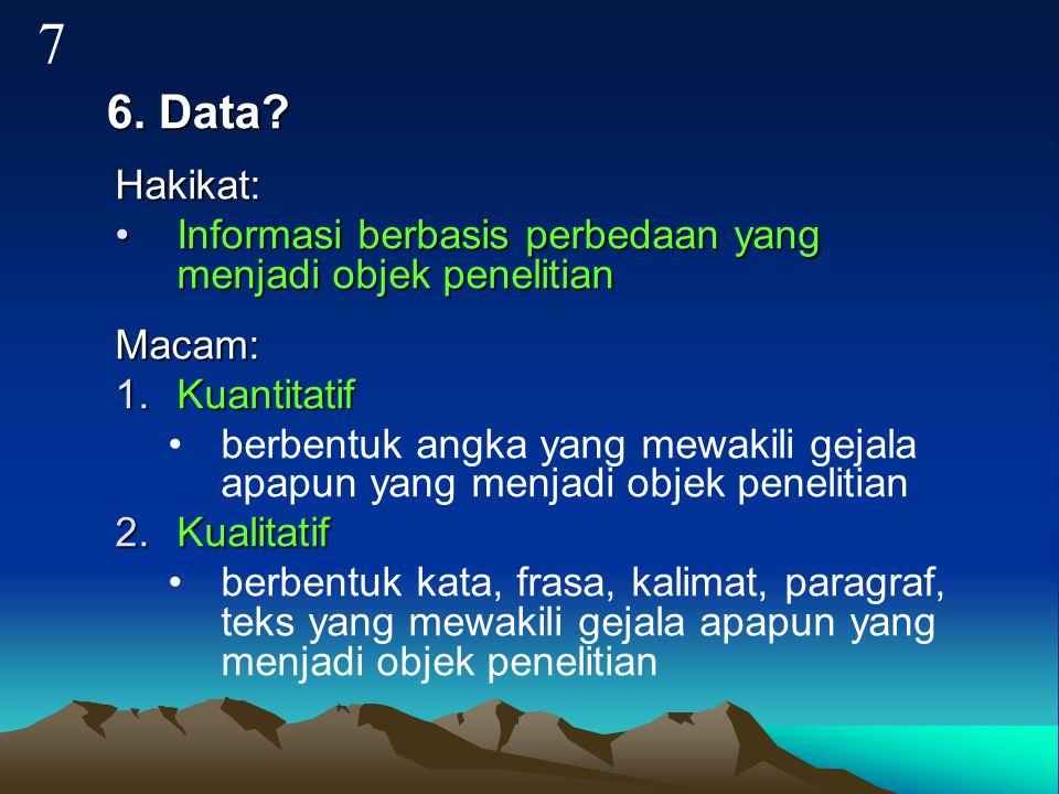 7 6. Data Hakikat: Informasi berbasis perbedaan yang menjadi objek penelitian. Macam: Kuantitatif.