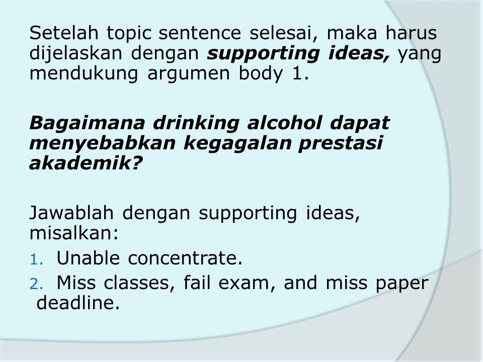 Setelah topic sentence selesai, maka harus dijelaskan dengan supporting ideas, yang mendukung argumen body 1.