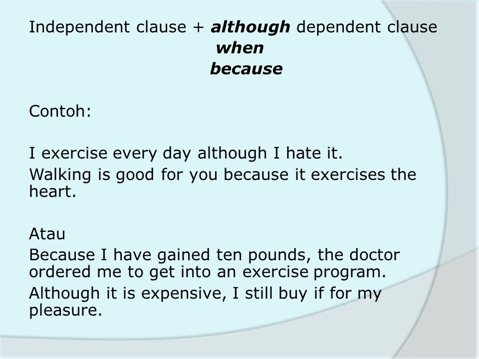 Independent clause + although dependent clause when because Contoh: I exercise every day although I hate it.