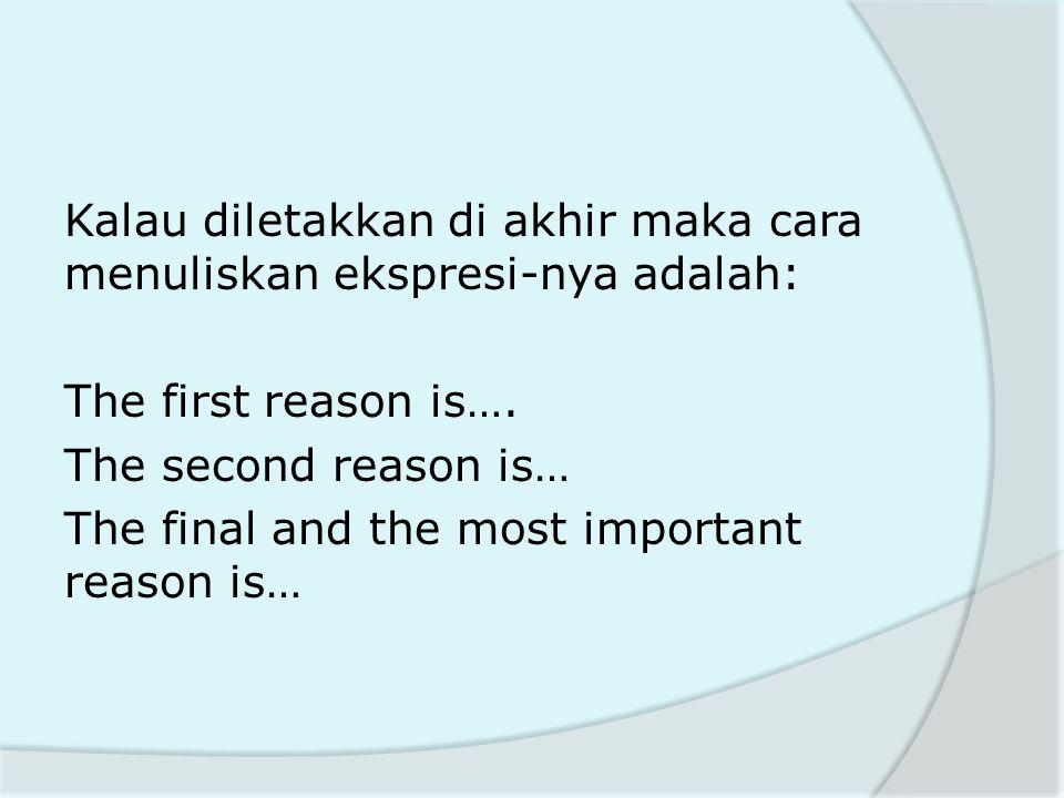Kalau diletakkan di akhir maka cara menuliskan ekspresi-nya adalah: The first reason is….