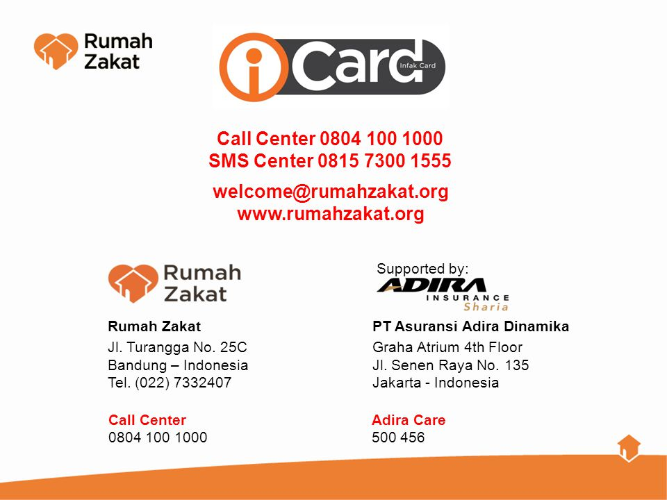 Call Center 0804 100 1000 SMS Center 0815 7300 1555. welcome@rumahzakat.org. www.rumahzakat.org. Rumah Zakat.