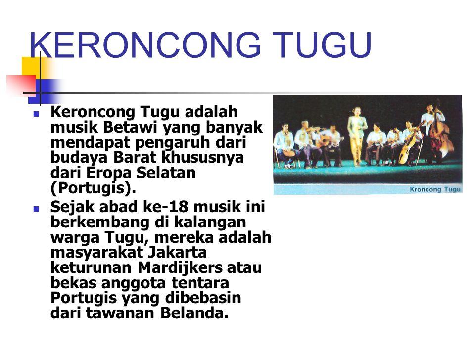 KERONCONG TUGU Keroncong Tugu adalah musik Betawi yang banyak mendapat pengaruh dari budaya Barat khususnya dari Eropa Selatan (Portugis).