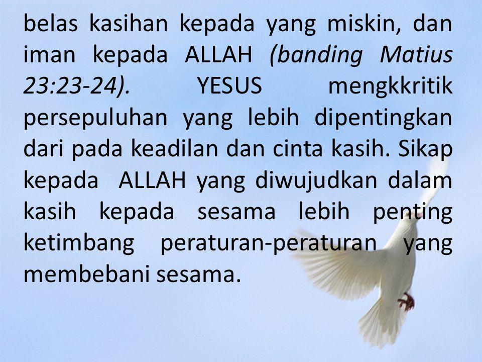 belas kasihan kepada yang miskin, dan iman kepada ALLAH (banding Matius 23:23-24).