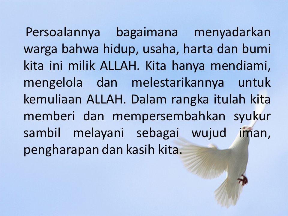 Persoalannya bagaimana menyadarkan warga bahwa hidup, usaha, harta dan bumi kita ini milik ALLAH.
