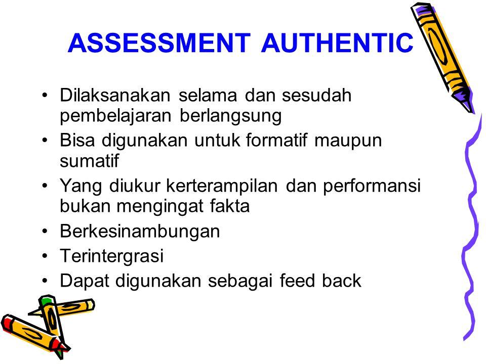 ASSESSMENT AUTHENTIC Dilaksanakan selama dan sesudah pembelajaran berlangsung. Bisa digunakan untuk formatif maupun sumatif.