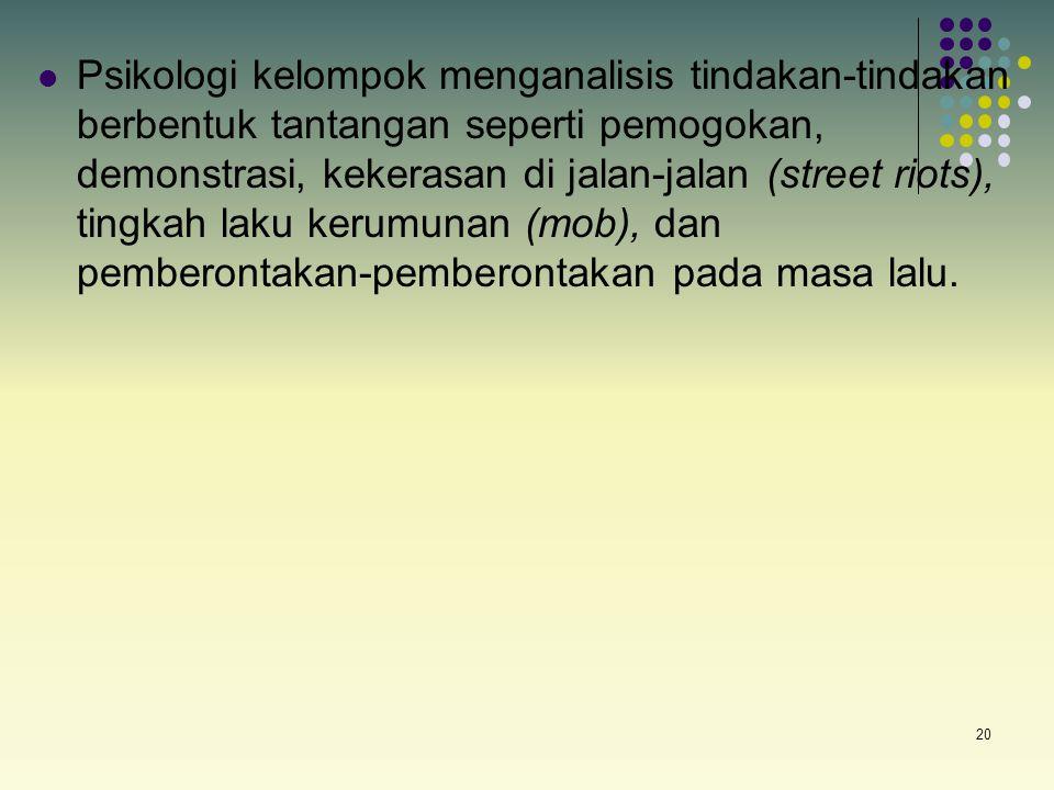 Psikologi kelompok menganalisis tindakan-tindakan berbentuk tantangan seperti pemogokan, demonstrasi, kekerasan di jalan-jalan (street riots), tingkah laku kerumunan (mob), dan pemberontakan-pemberontakan pada masa lalu.