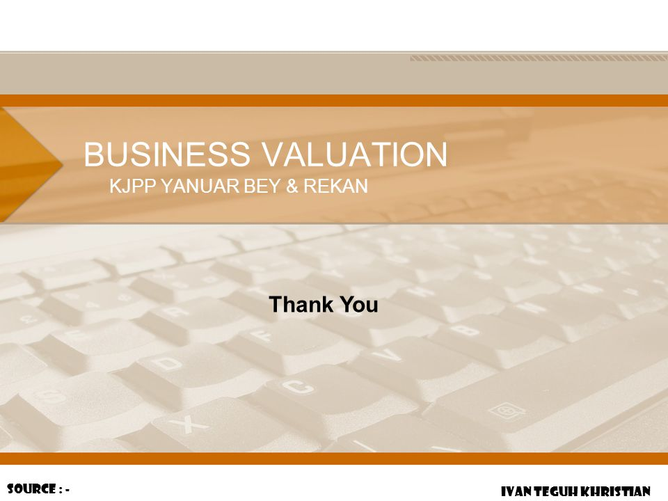 BUSINESS VALUATION Thank You KJPP YANUAR BEY & REKAN Source : -
