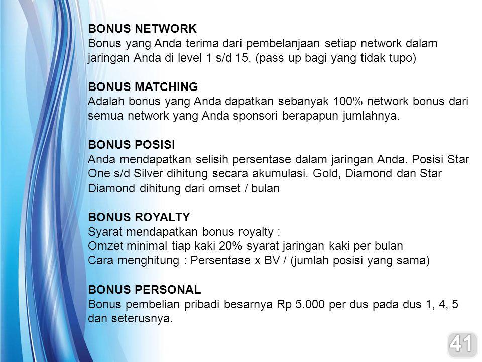 BONUS NETWORK Bonus yang Anda terima dari pembelanjaan setiap network dalam jaringan Anda di level 1 s/d 15. (pass up bagi yang tidak tupo)