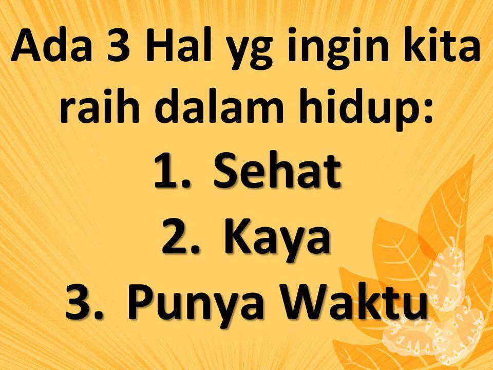 Ada 3 Hal yg ingin kita raih dalam hidup: