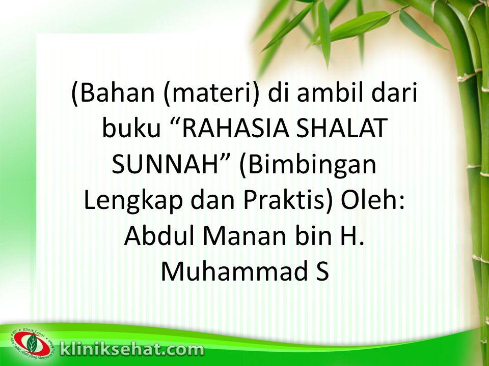 (Bahan (materi) di ambil dari buku RAHASIA SHALAT SUNNAH (Bimbingan Lengkap dan Praktis) Oleh: Abdul Manan bin H.