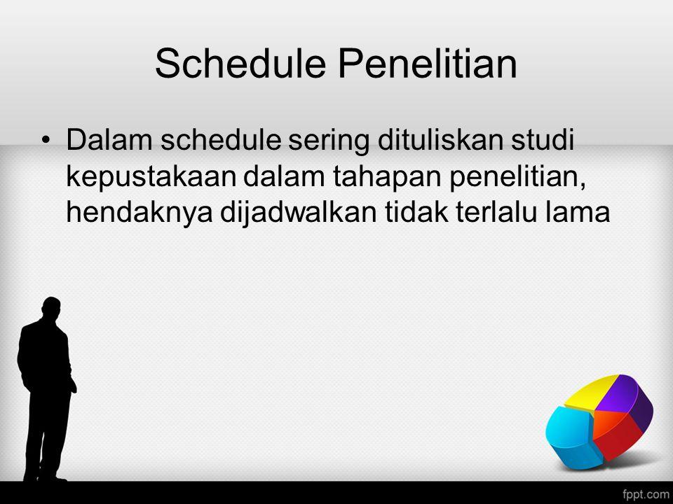 Schedule Penelitian Dalam schedule sering dituliskan studi kepustakaan dalam tahapan penelitian, hendaknya dijadwalkan tidak terlalu lama.