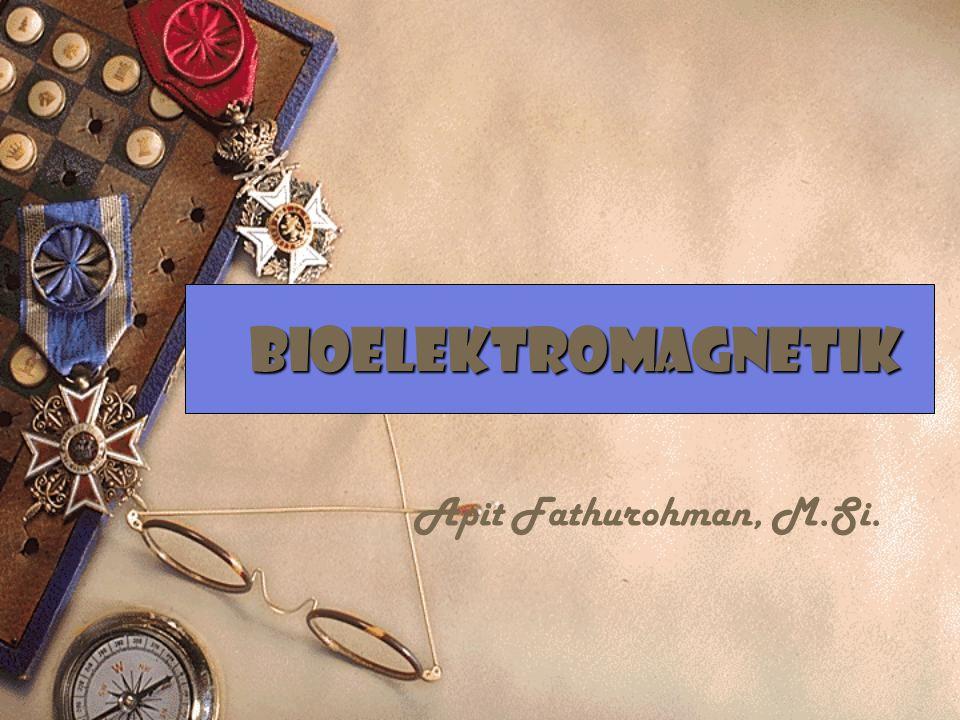 BIOELEKTROMAGNETIK Apit Fathurohman, M.Si.
